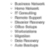 Business Network Home Network IT Consulting Remote Support Disaster Recovery Office Setups Workstations Migration Data Recovery Auto Backups